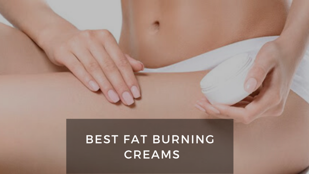 A Cure To A Substantial Look: 8 Best Fat Burning Creams